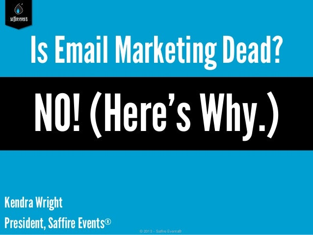 saffireevents© 2013 – Saffire Events®Kendra WrightPresident, Saffire Events®Is Email MarketingDead?NO! (Here's Why.)
