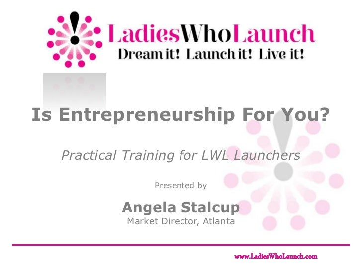 Is Entrepreneurship For You?  Practical Training for LWL Launchers                 Presented by           Angela Stalcup  ...