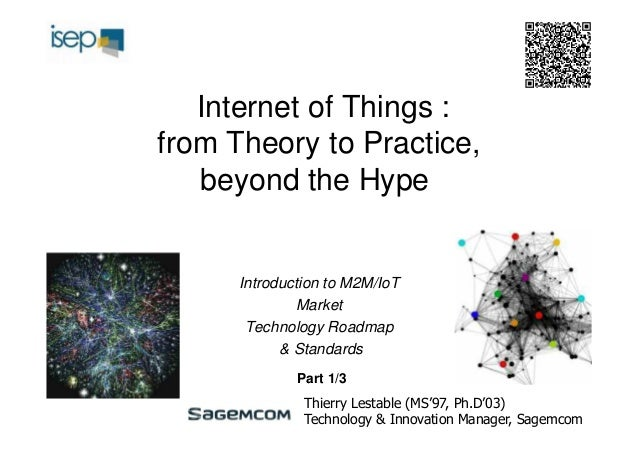 Internet of Things : from Theory to Practice, beyond the Hype  Introduction to M2M/IoT Market Technology Roadmap & Standar...