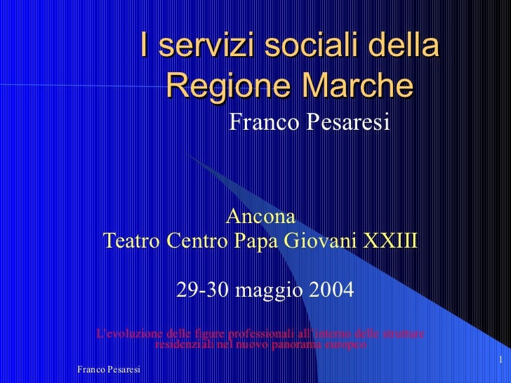 I servizi sociali della Regione Marche Franco Pesaresi   Ancona Teatro Centro Papa Giovani XXIII 29-30 maggio 2004 L'evolu...