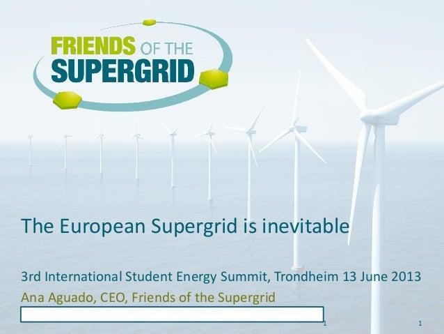 1 The European Supergrid is inevitable 1 3rd International Student Energy Summit, Trondheim 13 June 2013 Ana Aguado, CEO, ...