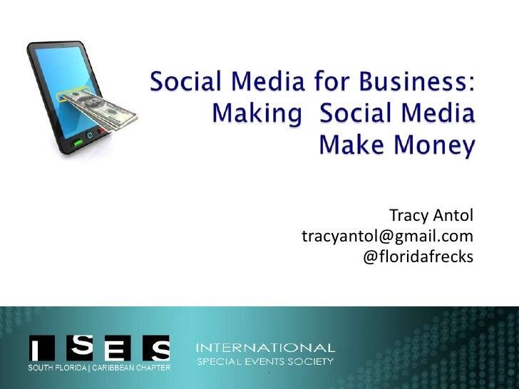 Social Media for Business:Making  Social Media Make Money<br />Tracy Antol<br />tracyantol@gmail.com<br />@floridafrecks<b...