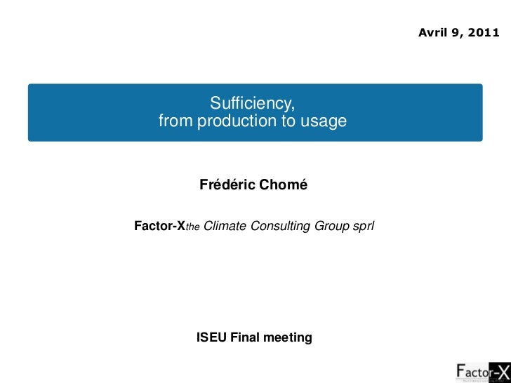 Avril 9, 2011<br />Sufficiency, <br />from production to usage <br />Frédéric Chomé <br />Factor-Xthe Climate Consulting G...