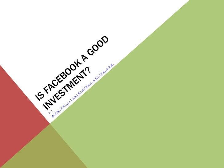 IS FACEBOOK A GOOD INVESTMENT?   W W W. P R O F I TA B L E I N V E S T I N G T I P S . C O M