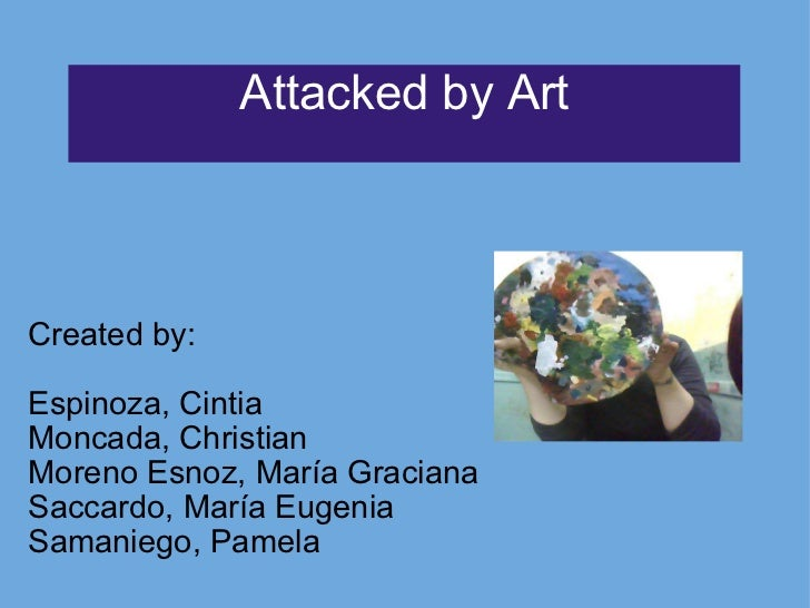 Attacked by Art Created by:   Espinoza, Cintia Moncada, Christian Moreno Esnoz, María Graciana Saccardo, María Eugenia Sam...