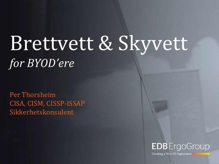 Brettvett & Skyvettfor BYOD'ere<br />Per Thorsheim<br />CISA, CISM, CISSP-ISSAP<br />Sikkerhetskonsulent<br />