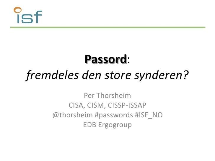 Passord:fremdeles den store synderen?<br />Per Thorsheim<br />CISA, CISM, CISSP-ISSAP<br />@thorsheim #passwords #ISF_NO<b...