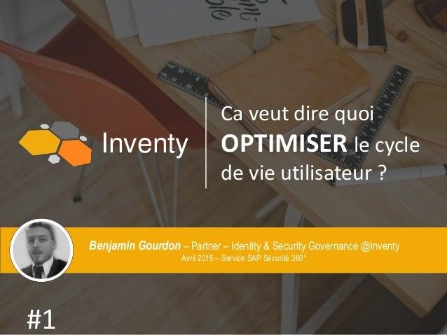 Inventy Ca veut dire quoi OPTIMISER le cycle de vie utilisateur ? #1 Benjamin Gourdon – Partner – Identity & Security Gove...