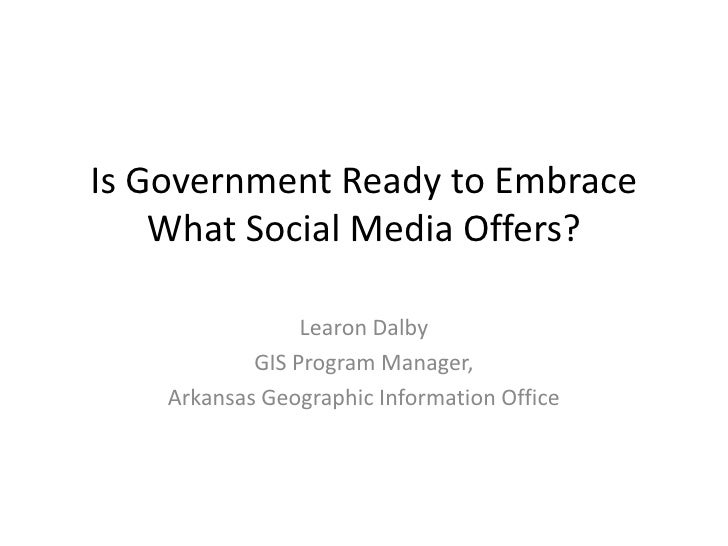 Is Government Ready to Embrace What Social Media Offers?<br />Learon Dalby<br />GIS Program Manager,<br />Arkansas Geograp...