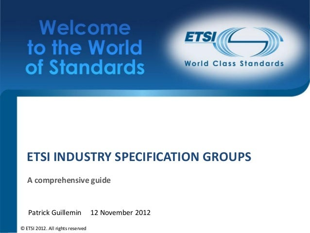 ETSI INDUSTRY SPECIFICATION GROUPS   A comprehensive guide   Patrick Guillemin               12 November 2012© ETSI 2012. ...