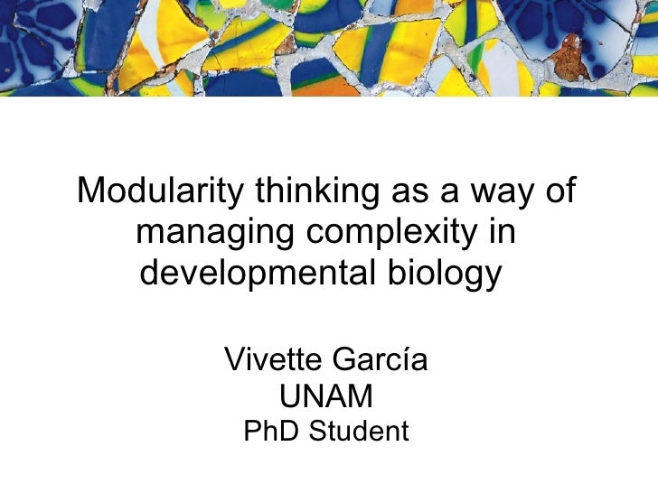Modularity thinking as a way of managing complexity in developmental biology  Vivette Garc ía UNAM PhD Student