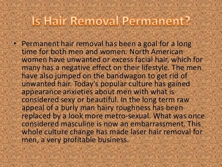 Is Hair Removal Permanent?<br />Permanent hair removal has been a goal for a long time for both men and women. North Ameri...