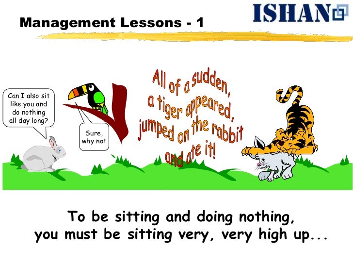 Management Lessons - 1Can I also sit like you and  do nothingall day long?                  Sure,                 why not ...