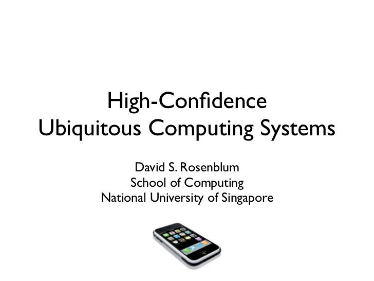 High-ConfidenceUbiquitous Computing Systems           David S. Rosenblum          School of Computing     National Universi...