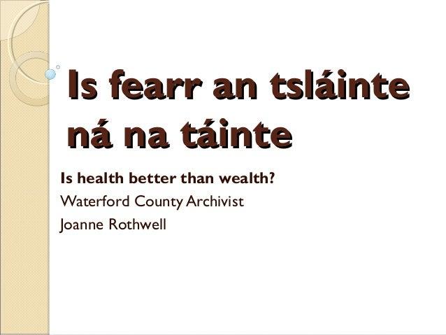 Is fearr an tsláintená na táinteIs health better than wealth?Waterford County ArchivistJoanne Rothwell