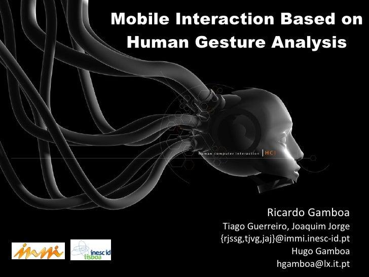 Mobile Interaction Based on Human Gesture Analysis Ricardo Gamboa Tiago Guerreiro, Joaquim Jorge {rjssg,tjvg,jaj}@immi.ine...