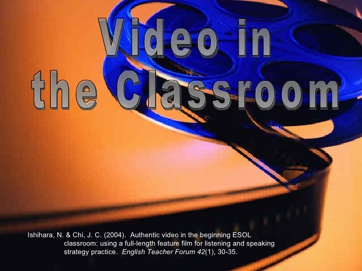 Video in  the Classroom Ishihara, N. & Chi, J. C. (2004).  Authentic video in the beginning ESOL  classroom: using a full-...