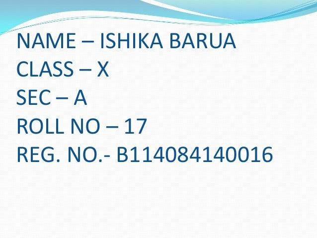 NAME – ISHIKA BARUA CLASS – X SEC – A ROLL NO – 17 REG. NO.- B114084140016