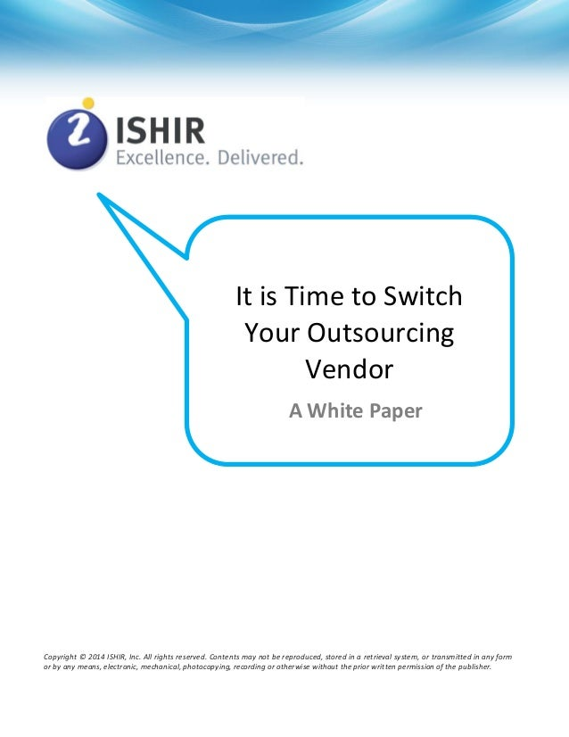 It is Time to Switch Your Outsourcing Vendor A White Paper  Copyright © 2014 ISHIR, Inc. All rights reserved. Contents may...