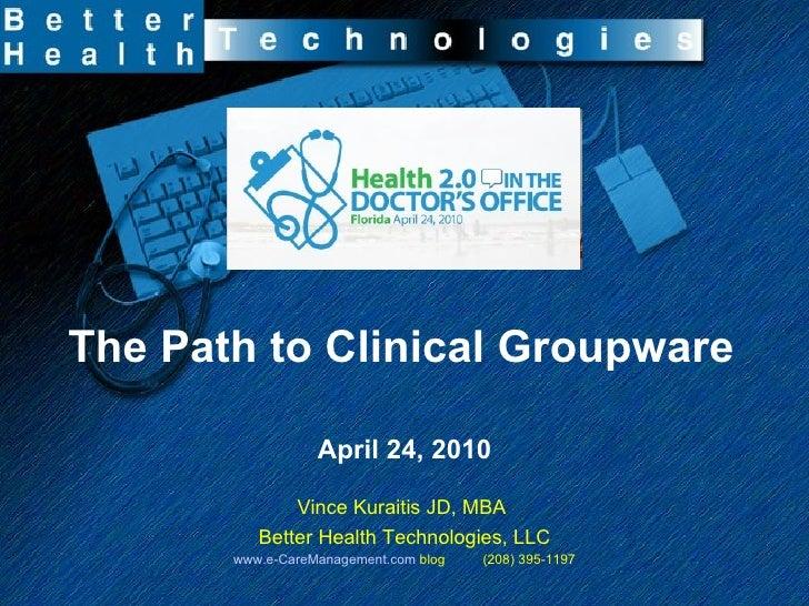 The Path to Clinical Groupware April 24, 2010 Vince Kuraitis JD, MBA  Better Health Technologies, LLC www.e-CareManagement...