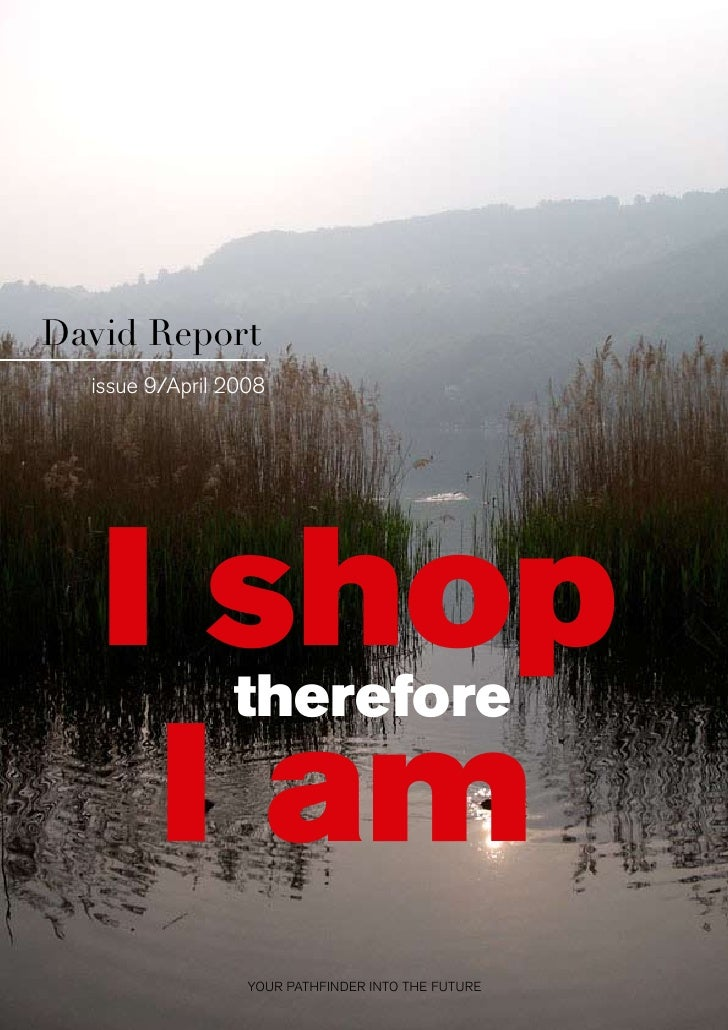 David Report  issue 9/April 2008   I shop       therefore    I am                  YOUR PATHFINDER INTO THE FUTURE