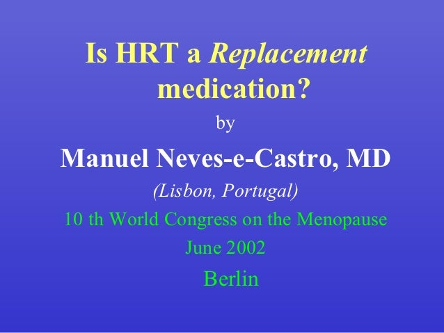 Is HRT a Replacement       medication?                 byManuel Neves-e-Castro, MD          (Lisbon, Portugal)10 th World ...