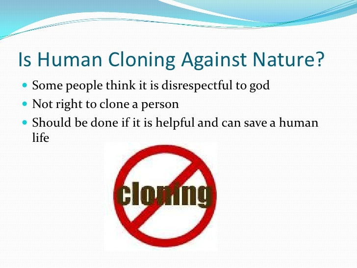 human cloning for and against essay According to this law, human cloning is unethical, immoral, and unlawful  'do  not come down for or against cloning until you have consulted it'.