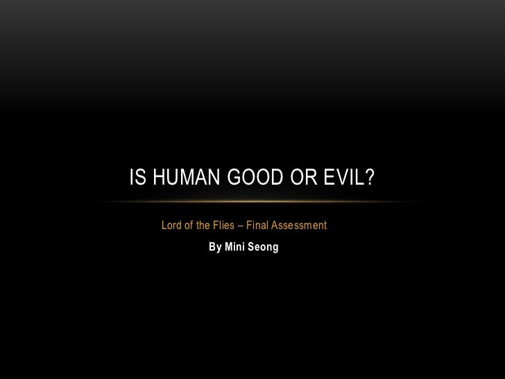 IS HUMAN GOOD OR EVIL?  Lord of the Flies – Final Assessment            By Mini Seong