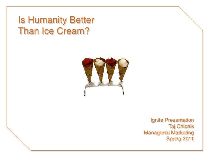 Is Humanity BetterThan Ice Cream?<br />Ignite Presentation<br />TajChibnik<br />Managerial Marketing<br />Spring 2011<br />