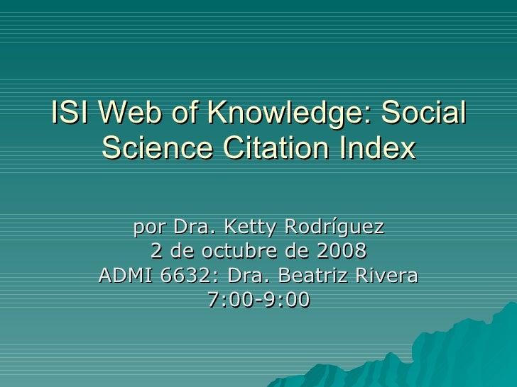 ISI Web of Knowledge: Social Science Citation Index por Dra. Ketty Rodríguez 2 de octubre de 2008 ADMI 6632: Dra. Beatriz ...