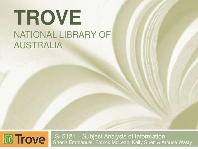 TROVE NATIONAL LIBRARY OF AUSTRALIA  ISI 5121 – Subject Analysis of Information Sherin Emmanuel, Patrick McLean, Kelly Sir...