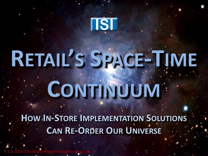 Retail's Space-TimeContinuum<br />How In-Store Implementation Solutions Can Re-Order Our Universe<br />V 2.2 2010 In-Stor...