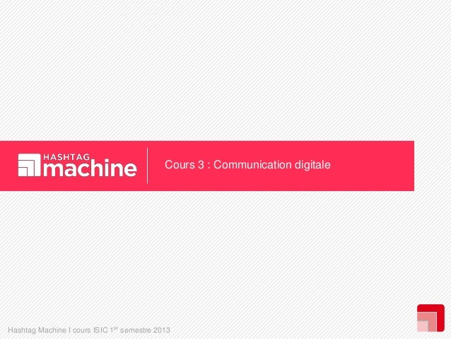 Cours 3 : Communication digitale  Hashtag Machine I cours ISIC 1er semestre 2013