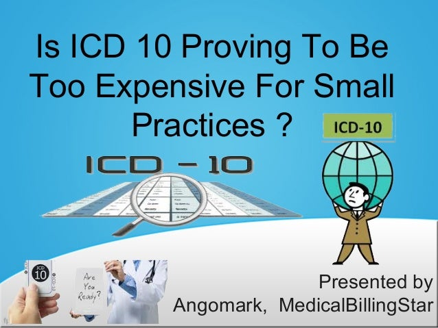 Is ICD 10 Proving To BeToo Expensive For Small       Practices ?                       Presented by         Angomark, Medi...