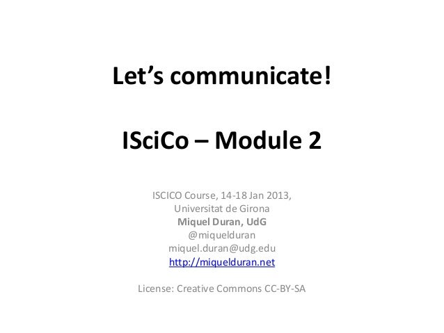 Let's communicate!ISciCo – Module 2    ISCICO Course, 14-18 Jan 2013,         Universitat de Girona          Miquel Duran,...
