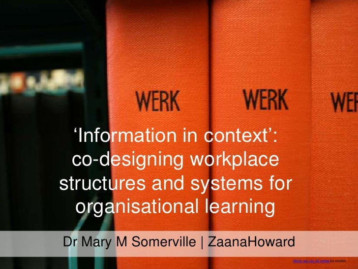 'Information in context': co-designing workplace structures and systems for organisational learning<br />Dr Mary M Somervi...