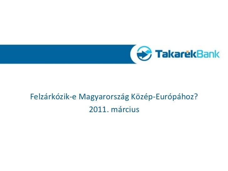 <ul><li>Felzárkózik-e Magyarország Közép-Európához? </li></ul><ul><li>2011. március </li></ul>