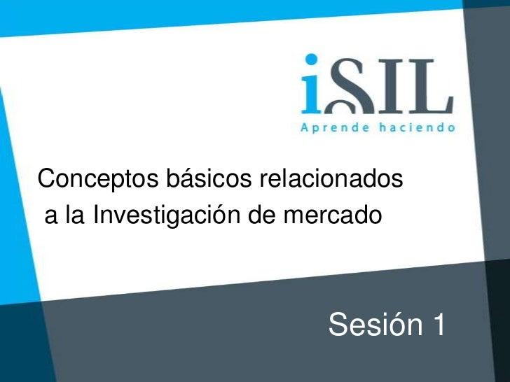 Conceptos básicos relacionadosa la Investigación de mercado                       Sesión 1