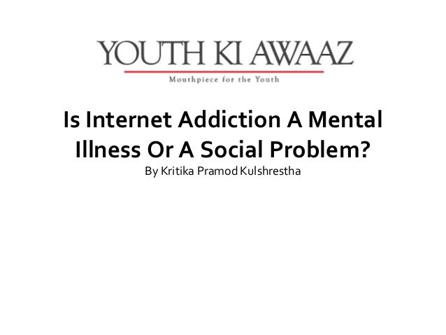 Is Internet Addiction A Mental Illness Or A Social Problem?       ByKritikaPramodKulshrestha