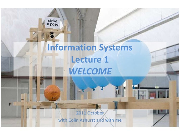 Information Systems Lecture 1 WELCOME<br />2011 October <br />with Colin Ashurst and with me<br />