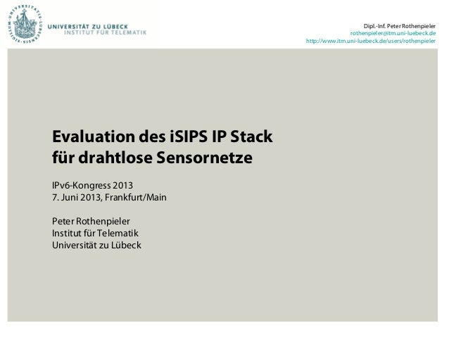 Evaluation des iSIPS IP Stackfür drahtlose SensornetzeIPv6-Kongress 20137. Juni 2013, Frankfurt/MainPeter RothenpielerInst...