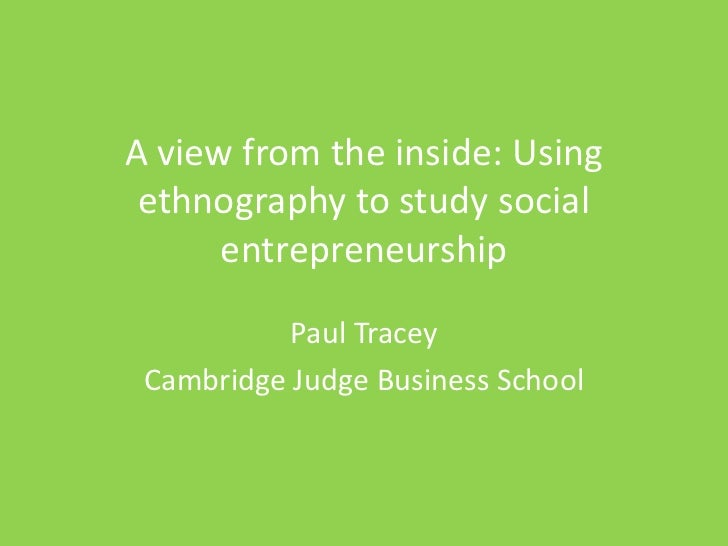 A view from the inside: Using ethnography to study social      entrepreneurship           Paul Tracey Cambridge Judge Busi...