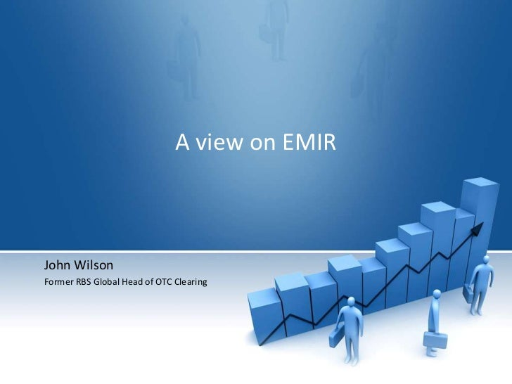 A view on EMIR<br />John Wilson<br />Former RBS Global Head of OTC Clearing <br />