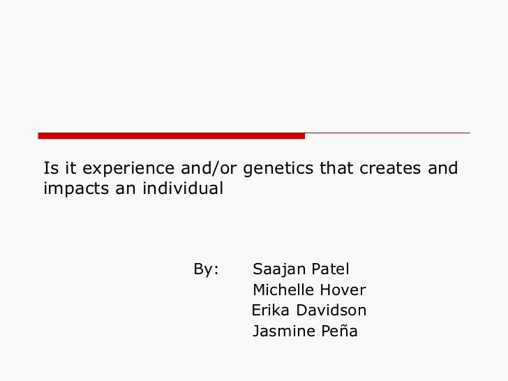 Is it experience and/or genetics that creates andimpacts an individual                 By:    Saajan Patel                ...