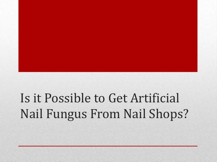 Is It Possible To Get Artificial Nail Fungus From Nail Shops?