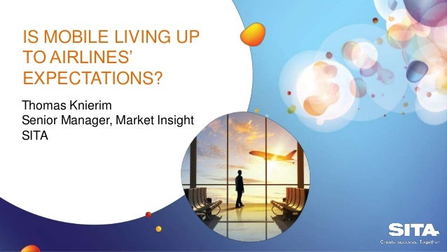 IS MOBILE LIVING UP TO AIRLINES' EXPECTATIONS? Thomas Knierim Senior Manager, Market Insight SITA