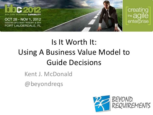 Is It Worth It:Using A Business Value Model to        Guide Decisions Kent J. McDonald @beyondreqs