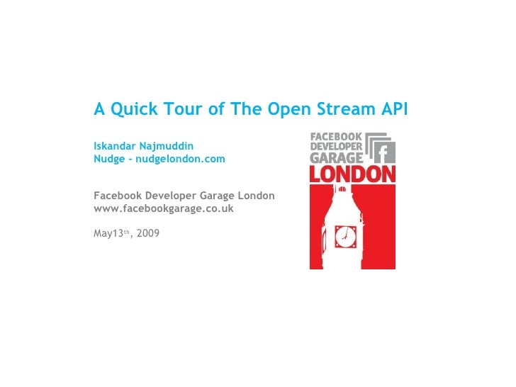 A Quick Tour of The Open Stream API Iskandar Najmuddin Nudge - nudgelondon.com Facebook Developer Garage London www.facebo...