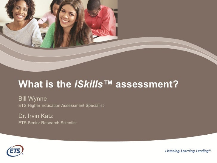 What is the  iSkills™  assessment? Bill Wynne ETS Higher Education Assessment Specialist Dr. Irvin Katz ETS Senior Researc...