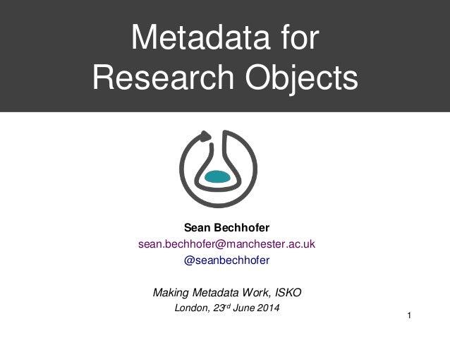 Sean Bechhofer sean.bechhofer@manchester.ac.uk @seanbechhofer Making Metadata Work, ISKO London, 23rd June 2014 Metadata f...